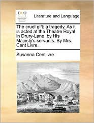 The cruel gift: a tragedy. As it is acted at the Theatre Royal in Drury-Lane, by His Majesty's servants. By Mrs. Cent Livre. - Susanna Centlivre
