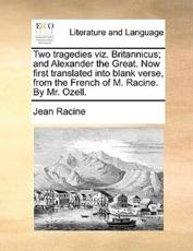 Two Tragedies Viz. Britannicus; And Alexander the Great. Now First Translated Into Blank Verse, from the French of M. Racine. by Mr. Ozell. - Jean Baptiste Racine