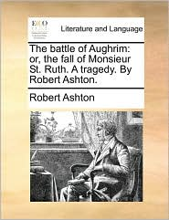 The battle of Aughrim: or, the fall of Monsieur St. Ruth. A tragedy. By Robert Ashton. - Robert Ashton