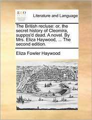 The British Recluse: Or, the Secret History of Cleomira, Suppos'd Dead. a Novel. by Mrs. Eliza Haywood, ... the Second Edition.
