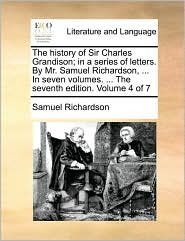The history of Sir Charles Grandison; in a series of letters. By Mr. Samuel Richardson, . In seven volumes. . The seventh edition. Volume 4 of 7 - Samuel Richardson