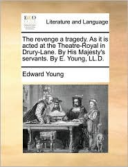 The revenge a tragedy. As it is acted at the Theatre-Royal in Drury-Lane. By His Majesty's servants. By E. Young, LL.D. - Edward Young