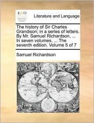 The history of Sir Charles Grandison; in a series of letters. By Mr. Samuel Richardson, . In seven volumes. . The seventh edition. Volume 5 of 7