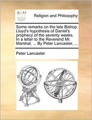 Some remarks on the late Bishop Lloyd's hypothesis of Daniel's prophecy of the seventy weeks. In a letter to the Reverend Mr. Marshal, ... By Peter Lancaster, ...