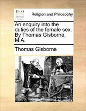 An Enquiry Into the Duties of the Female Sex. by Thomas Gisborne, M.A. - Gisborne, Thomas