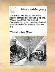 The British tourists; or traveller's pocket companion, through England, Wales, Scotland, and Ireland. Comprehending the most celebrated tours in the British Islands. Volume 1 of 6 - William Fordyce Mavor