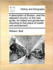 A description of Buxton, and the adjacent country; or the new guide, for ladies and gentlemen, resorting to that place of health and amusement; . - William. Bott