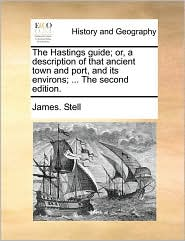 The Hastings Guide; Or, a Description of That Ancient Town and Port, and Its Environs; ... the Second Edition.