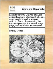 Extracts from the Writings of Divers Eminent Authors, of Different Religious Denominations; And at Various Periods of Time. Representing the Evils and