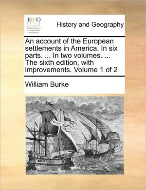 An account of the European settlements in America. In six parts. . In two volumes. . The sixth edition, with improvements. Volume 1 of 2 - William Burke