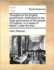Thoughts on the English government. Addressed to the quiet good sense of the people of England. In a series of letters. Letter the first. ... - John Reeves