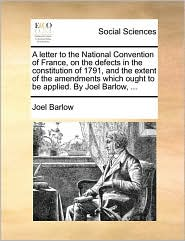 A letter to the National Convention of France, on the defects in the constitution of 1791, and the extent of the amendments which ought to be applied. By Joel Barlow, ... - Joel Barlow