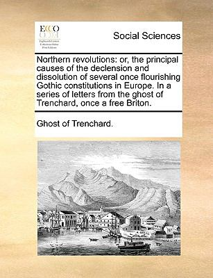 Northern revolutions: or, the principal causes of the declension and dissolution of several once flourishing Gothic constitutions in Europe. In a series ... the ghost of Trenchard, once a free Briton.