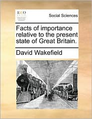 Facts of importance relative to the present state of Great Britain. - David Wakefield