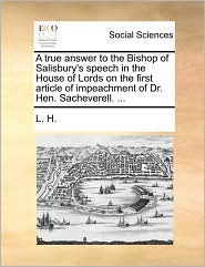 A true answer to the Bishop of Salisbury's speech in the House of Lords on the first article of impeachment of Dr. Hen. Sacheverell. ... - L. H.