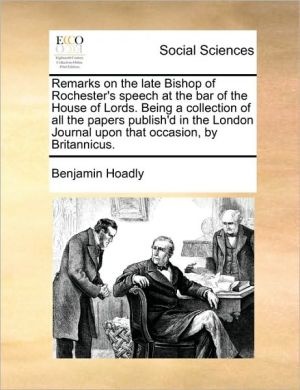 Remarks on the Late Bishop of Rochester's Speech at the Bar of the House of Lords. Being a Collection of All the Papers Publish'd in the London Journa