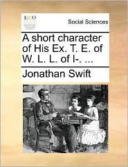 A short character of His Ex. T. E. of W. L. L. of I-. ... - Jonathan Swift