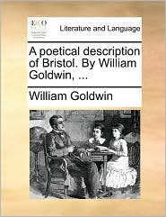A Poetical Description of Bristol. by William Goldwin, ...