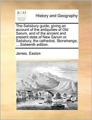 The Salisbury Guide; Giving an Account of the Antiquities of Old Sarum, and of the Ancient and Present State of New Sarum or Salisbury, the Cathedral,