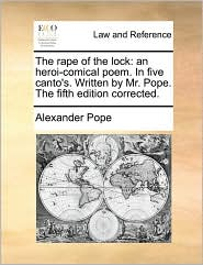 The Rape of the Lock: An Heroi-Comical Poem. in Five Canto's. Written by Mr. Pope. the Fifth Edition Corrected.