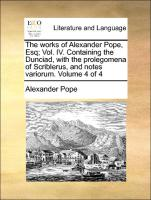 The works of Alexander Pope, Esq; Vol. IV. Containing the Dunciad, with the prolegomena of Scriblerus, and notes variorum. Volume 4 of 4