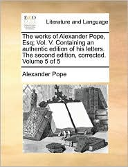 The Works of Alexander Pope, Esq; Vol. V. Containing an Authentic Edition of His Letters. the Second Edition, Corrected. Volume 5 of 5
