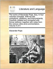 The works of Alexander Pope, Esq. In four volumes complete. With his last corrections, additions, and improvements. Carefully collated and compared with former editions: together with notes from the various critics and commentators. Volume 4 of 4 - Alexander Pope