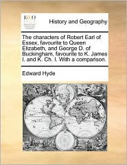 The characters of Robert Earl of Essex, favourite to Queen Elizabeth, and George D. of Buckingham, favourite to K. James I. and K. Ch. I. With a comparison. - Edward Hyde