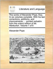The works of Alexander Pope, Esq. In six volumes complete. With his last corrections, additions, and improvements; ... printed verbatim from the octavo edition of Mr. Warburton. Volume 1 of 6