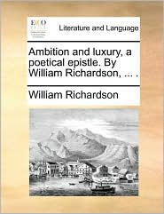 Ambition and Luxury, a Poetical Epistle. by William Richardson, ... .