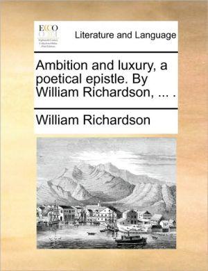 Ambition and luxury, a poetical epistle. By William Richardson, . . - William Richardson