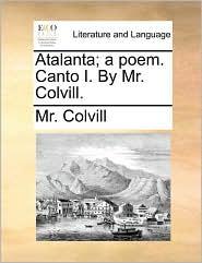 Atalanta; a poem. Canto I. By Mr. Colvill.