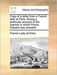 Copy of a letter from a French lady at Paris. Giving a particular account of the manner in which Prince Edward was arrested.