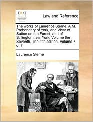 The works of Laurence Sterne, A.M. Prebendary of York, and Vicar of Sutton on the Forest, and of Stillington near York. Volume the Seventh. The fifth edition. Volume 7 of 7 - Laurence Sterne