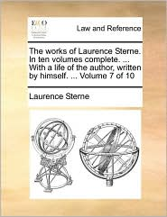 The Works of Laurence Sterne. in Ten Volumes Complete. ... with a Life of the Author, Written by Himself. ... Volume 7 of 10