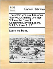 The Select Works of Laurence Sterne M.A. in Nine Volumes. Volume the Seventh. Containing Sterne's Letters. Vol. I. Volume 7 of 9