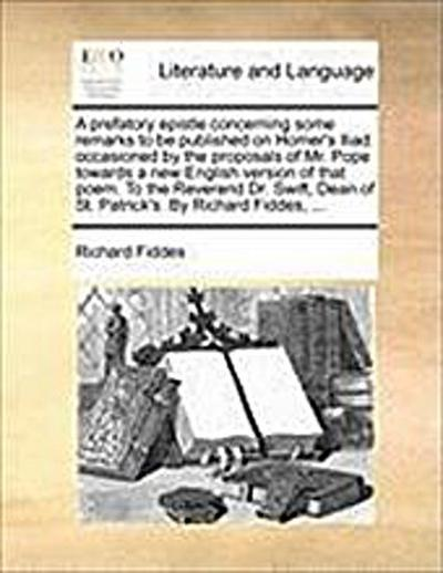 A   Prefatory Epistle Concerning Some Remarks to Be Published on Homer's Iliad: Occasioned by the Proposals of Mr. Pope Towards a New English Version - Richard Fiddes