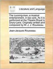 The cunning-man, a musical entertainment, in two acts. As it is performed at the Theatre Royal in Drury-Lane. Originally written and composed by M. J. J. Rousseau. - Jean-Jacques Rousseau