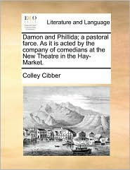 Damon and Phillida; a pastoral farce. As it is acted by the company of comedians at the New Theatre in the Hay-Market. - Colley Cibber