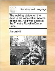 The Walking Statue: Or, the Devil in the Wine-Cellar. a Farce of One Act. as It Was Acted at the Theatre Royal in Drury-Lane.