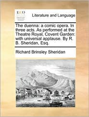 The duenna: a comic opera. In three acts. As performed at the Theatre Royal, Covent Garden: with universal applause. By R. B. Sheridan, Esq. - Richard Brinsley Sheridan