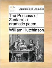The Princess of Zanfara; a dramatic poem. - William Hutchinson
