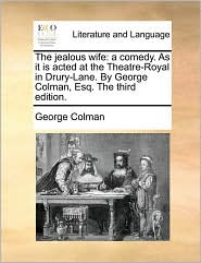 The jealous wife: a comedy. As it is acted at the Theatre-Royal in Drury-Lane. By George Colman, Esq. The third edition. - George Colman
