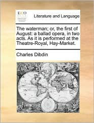 The waterman; or, the first of August: a ballad opera, in two acts. As it is performed at the Theatre-Royal, Hay-Market. - Charles Dibdin