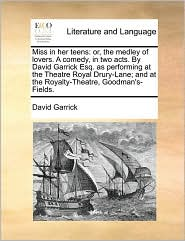 Miss in Her Teens: Or, the Medley of Lovers. a Comedy, in Two Acts. by David Garrick Esq. as Performing at the Theatre Royal Drury-Lane;