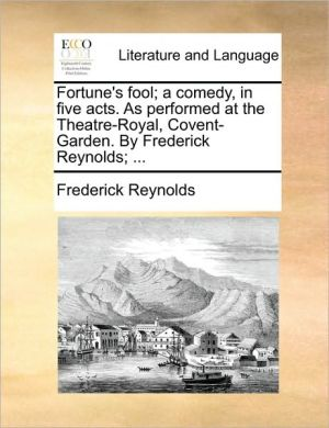 Fortune's fool; a comedy, in five acts. As performed at the Theatre-Royal, Covent-Garden. By Frederick Reynolds; . - Frederick Reynolds