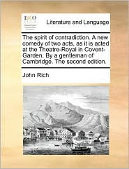 The spirit of contradiction. A new comedy of two acts, as it is acted at the Theatre-Royal in Covent-Garden. By a gentleman of Cambridge. The second edition. - John Rich