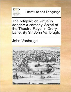 The relapse; or, virtue in danger: a comedy. Acted at the Theatre-Royal in Drury-Lane. By Sir John Vanbrugh. - John Vanbrugh