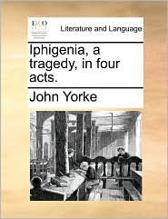 Iphigenia, a tragedy, in four acts. - John Yorke