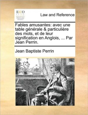 Fables amusantes: avec une table g n rale & particuli re des mots, et de leur signification en Anglois, . Par Jean Perrin.